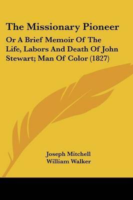 The Missionary Pioneer: Or a Brief Memoir of the Life, Labors and Death of John Stewart; Man of Color (1827) by Joseph Mitchell