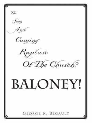 The Soon and Coming Rapture of the Church, Baloney! by George , R. Begault image