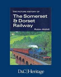 The Picture History of the Somerset & Dorset Railway by Robin Atthill