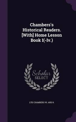 Chambers's Historical Readers. [With] Home Lesson Book I(-IV.) by Ltd Chambers W. and R .