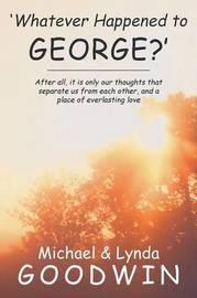 'Whatever Happened to George?': After All, It Is Only Our Thoughts That Separate Us from Each Other, and a Place of Everlasting Love by Michael Goodwin