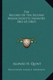 The Record of the Second Massachusetts Infantry, 1861-65 (18the Record of the Second Massachusetts Infantry, 1861-65 (1867) 67) by Alonzo Hall Quint