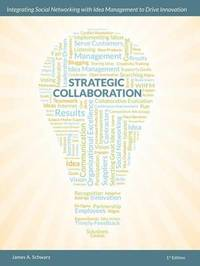 Strategic Collaboration - Integrating Social Networking with Idea Management to Drive Innovation by James A. Schwarz