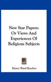 New Star Papers: Or Views and Experiences of Religious Subjects by Henry Ward Beecher