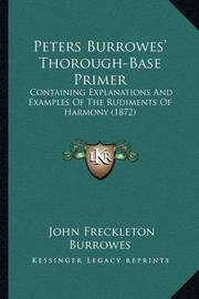Peters Burrowes' Thorough-Base Primer: Containing Explanations and Examples of the Rudiments of Harmony (1872) by John Freckleton Burrowes