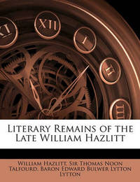 Literary Remains of the Late William Hazlitt by Baron Edward Bulwer Lytton Lytton