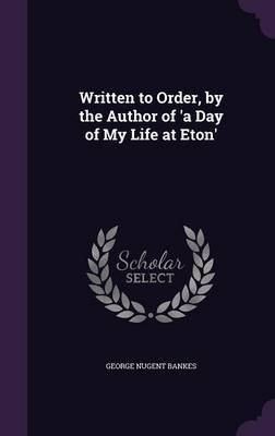 Written to Order, by the Author of 'a Day of My Life at Eton' by George Nugent Bankes