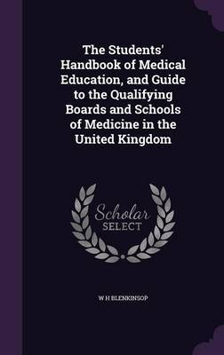 The Students' Handbook of Medical Education, and Guide to the Qualifying Boards and Schools of Medicine in the United Kingdom by W H Blenkinsop image