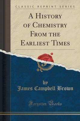 A History of Chemistry from the Earliest Times (Classic Reprint) by James Campbell Brown