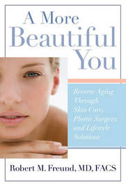A More Beautiful You: Reverse Aging Through Skin Care, Plastic Surgery, and Lifestyle Solutions by Robert M. Freund image