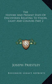 The History and Present State of Discoveries Relating to Vision, Light and Colours Part 2 by Joseph Priestley