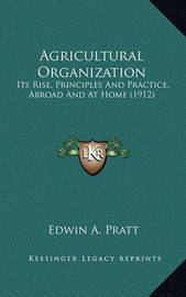 Agricultural Organization: Its Rise, Principles and Practice, Abroad and at Home (1912) by Edwin A Pratt