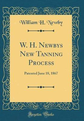 W. H. Newbys New Tanning Process by William H Newby