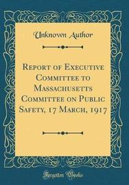 Report of Executive Committee to Massachusetts Committee on Public Safety, 17 March, 1917 (Classic Reprint) by Unknown Author image