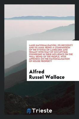 Land Nationalisation, Its Necessity and Its Aims; Being a Comparison of the System of Landlord and Tenant with That of Occupying Ownership in Their Influence on the Well-Being of the People; With Appendix on the Nationalisation of House Property by Alfred Russel Wallace image