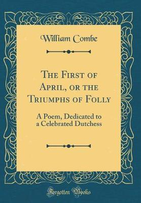 The First of April, or the Triumphs of Folly by William Combe