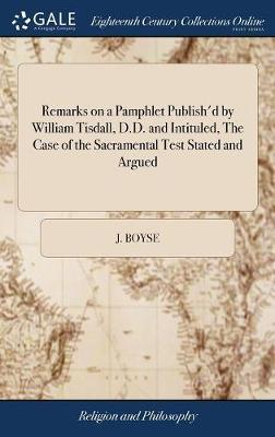 Remarks on a Pamphlet Publish'd by William Tisdall, D.D. and Intituled, the Case of the Sacramental Test Stated and Argued by J Boyse