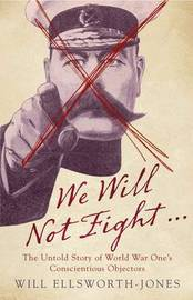 We Will Not Fight...: The Untold Story of World War One's Conscientious Objectors by Will Ellsworth-Jones image