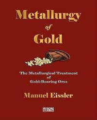Metallurgy of Gold - The Metallurgical Treatment of Gold-Bearing Ores by Manuel Eissler