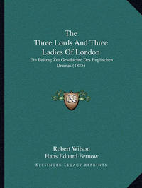The Three Lords and Three Ladies of London: Ein Beitrag Zur Geschichte Des Englischen Dramas (1885) by Robert Wilson