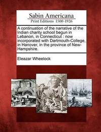A Continuation of the Narrative of the Indian Charity School Begun in Lebanon, in Connecticut by Eleazar Wheelock
