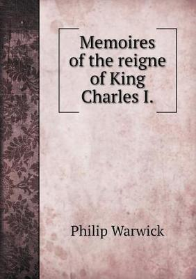 Memoires of the Reigne of King Charles I by Philip Warwick