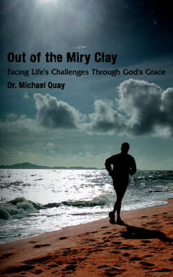 Out of the Miry Clay: Facing Life's Challenges Through God's Grace by Dr Michael Quay image