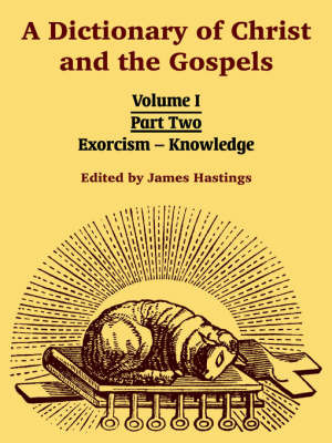 A Dictionary of Christ and the Gospels: Volume I (Part Two -- Exorcism - Knowledge) image
