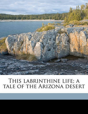 This Labrinthine Life; A Tale of the Arizona Desert by George Alexander Fischer