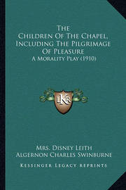 The Children of the Chapel, Including the Pilgrimage of Pleathe Children of the Chapel, Including the Pilgrimage of Pleasure Sure: A Morality Play (1910) a Morality Play (1910) by Algernon Charles Swinburne