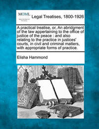 A Practical Treatise, Or, an Abridgment of the Law Appertaining to the Office of Justice of the Peace by Elisha Hammond