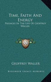 Time, Faith and Energy: Passages in the Life of Geoffrey Waller by Geoffrey Waller