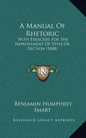 A Manual of Rhetoric: With Exercises for the Improvement of Style or Diction (1848) by Benjamin Humphrey Smart