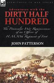 Adventures with the Dirty Half Hundred-The Peninsular War Reminiscences of an Officer of H. M. 50th Regiment of Foot by John Patterson
