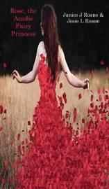 Rose, the Acadie Fairy Princess by Janice J RoAne