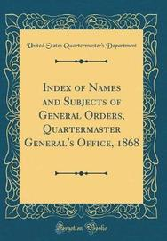 Index of Names and Subjects of General Orders, Quartermaster General's Office, 1868 (Classic Reprint) by United States Quartermaster' Department image