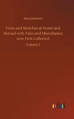 Visits and Sketches at Home and Abroad with Tales and Miscellanies Now First Collected by Anna Jameson