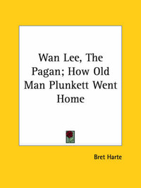 WAN Lee, the Pagan; How Old Man Plunkett Went Home by Bret Harte image