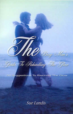 The Busy Man's Guide to Rekindling the Glow: 50 Suggestions to Rekindle the Glow by Sue Landis