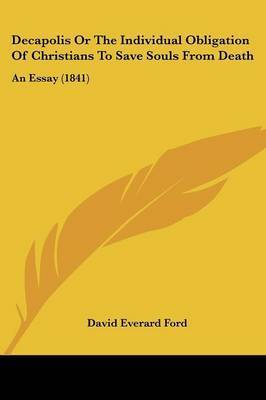 Decapolis Or The Individual Obligation Of Christians To Save Souls From Death: An Essay (1841) by David Everard Ford