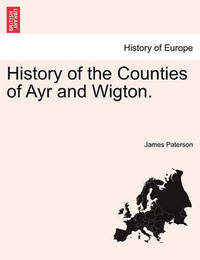History of the Counties of Ayr and Wigton. by James Paterson