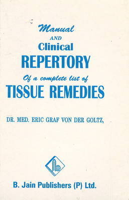 Manual & Clinical Repertory of a Complete List of Tissue Remedies by Eric Graf von der Goltz