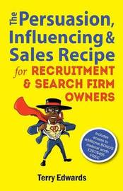 The Persuasion, Influencing & Sales Recipe for Recruitment Search Firm Owners by Terry Edwards