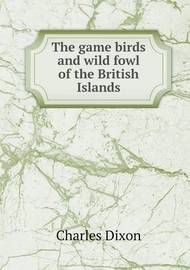The Game Birds and Wild Fowl of the British Islands by Charles Dixon