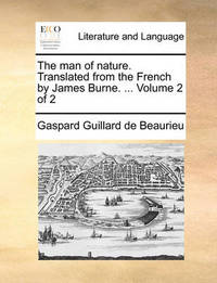 The Man of Nature. Translated from the French by James Burne. ... Volume 2 of 2 by Gaspard Guillard De Beaurieu