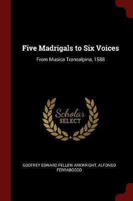 Five Madrigals to Six Voices by Godfrey Edward Pellew Arkwright