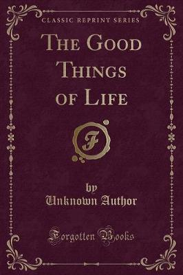 The Good Things of Life (Classic Reprint) by Unknown Author