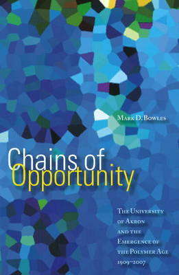 Chains of Opportunity: The University of Akron and the Emergence of the Polymer Age, 1909-2007 by Mark D Bowles image