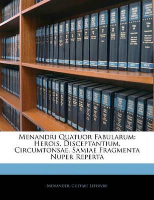 Menandri Quatuor Fabularum: Herois, Disceptantium, Circumtonsae, Samiae Fragmenta Nuper Reperta by Menander