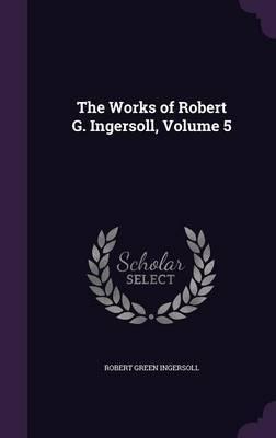 The Works of Robert G. Ingersoll, Volume 5 by Robert Green Ingersoll image